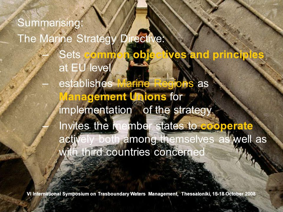 VI International Symposium on Trasboundary Waters Management, Thessaloniki, October 2008 Summarising: The Marine Strategy Directive: –Sets common objectives and principles at EU level –establishes Marine Regions as Management Unions for implementation of the strategy –Invites the member states to cooperate actively both among themselves as well as with third countries concerned