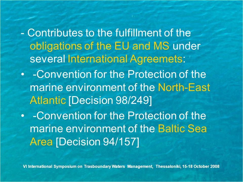 - Contributes to the fulfillment of the obligations of the EU and MS under several International Agreemets: -Convention for the Protection of the marine environment of the North-East Atlantic [Decision 98/249] -Convention for the Protection of the marine environment of the Baltic Sea Area [Decision 94/157] VI International Symposium on Trasboundary Waters Management, Thessaloniki, October 2008