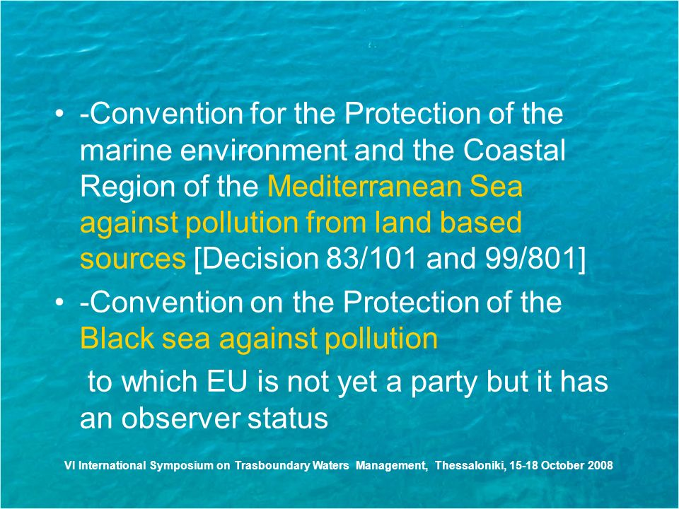 -Convention for the Protection of the marine environment and the Coastal Region of the Mediterranean Sea against pollution from land based sources [Decision 83/101 and 99/801] -Convention on the Protection of the Black sea against pollution to which EU is not yet a party but it has an observer status VI International Symposium on Trasboundary Waters Management, Thessaloniki, October 2008
