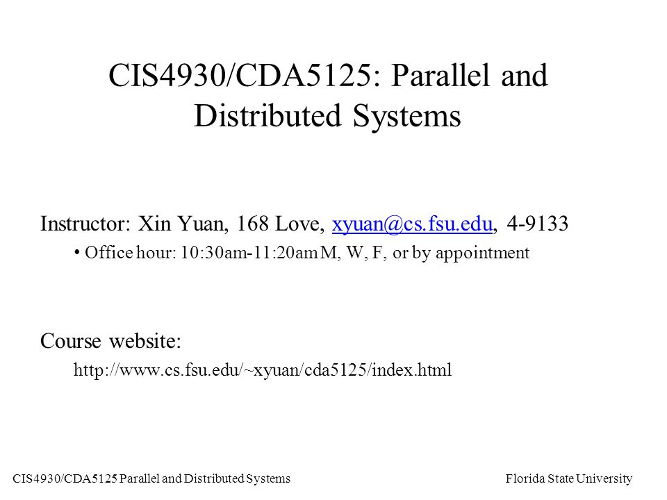 CIS4930/CDA5125 Parallel and Distributed Systems Florida State University CIS4930/CDA5125: Parallel and Distributed Systems Instructor: Xin Yuan, 168 Love,  Office hour: 10:30am-11:20am M, W, F, or by appointment Course website: