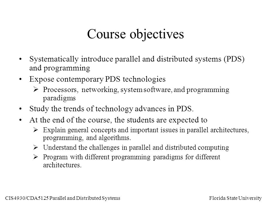 Course objectives Systematically introduce parallel and distributed systems (PDS) and programming Expose contemporary PDS technologies  Processors, networking, system software, and programming paradigms Study the trends of technology advances in PDS.