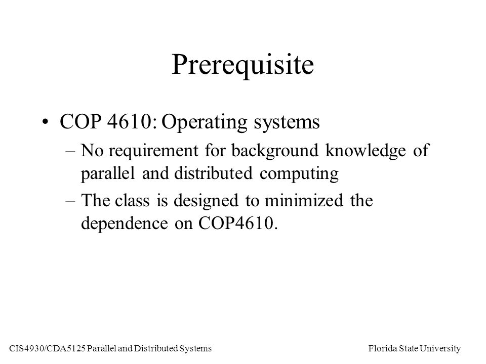 Prerequisite COP 4610: Operating systems –No requirement for background knowledge of parallel and distributed computing –The class is designed to minimized the dependence on COP4610.