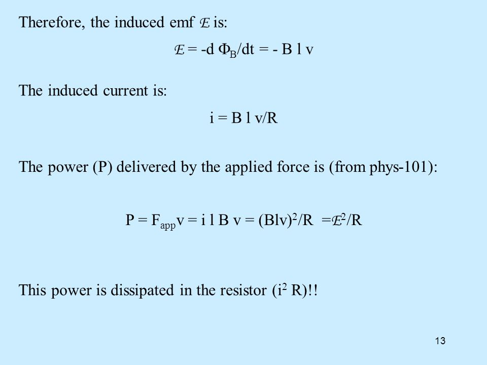 13 Therefore, the induced emf E is: E = -d  B /dt = - B l v The induced current is: i = B l v/R This power is dissipated in the resistor (i 2 R)!.