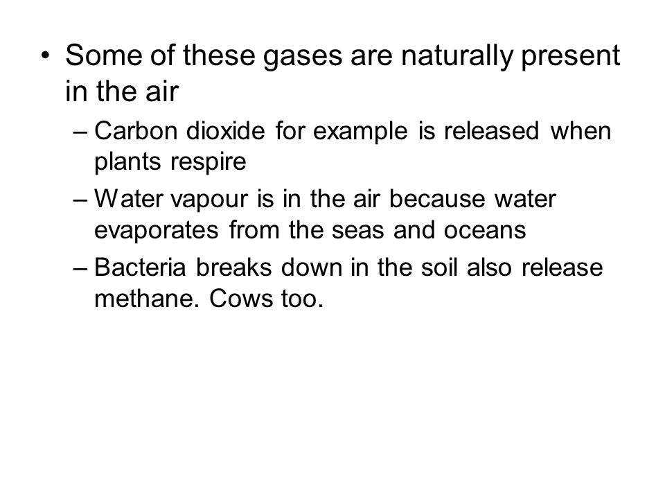 Some of these gases are naturally present in the air –Carbon dioxide for example is released when plants respire –Water vapour is in the air because water evaporates from the seas and oceans –Bacteria breaks down in the soil also release methane.