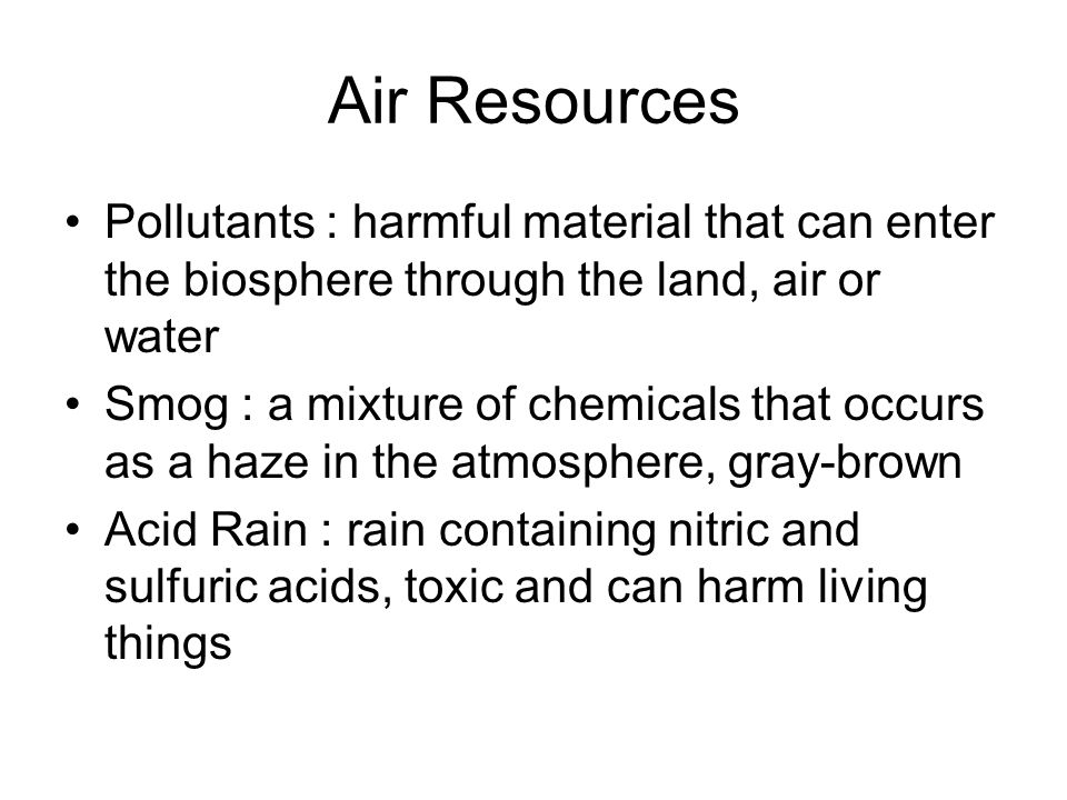 Air Resources Pollutants : harmful material that can enter the biosphere through the land, air or water Smog : a mixture of chemicals that occurs as a haze in the atmosphere, gray-brown Acid Rain : rain containing nitric and sulfuric acids, toxic and can harm living things