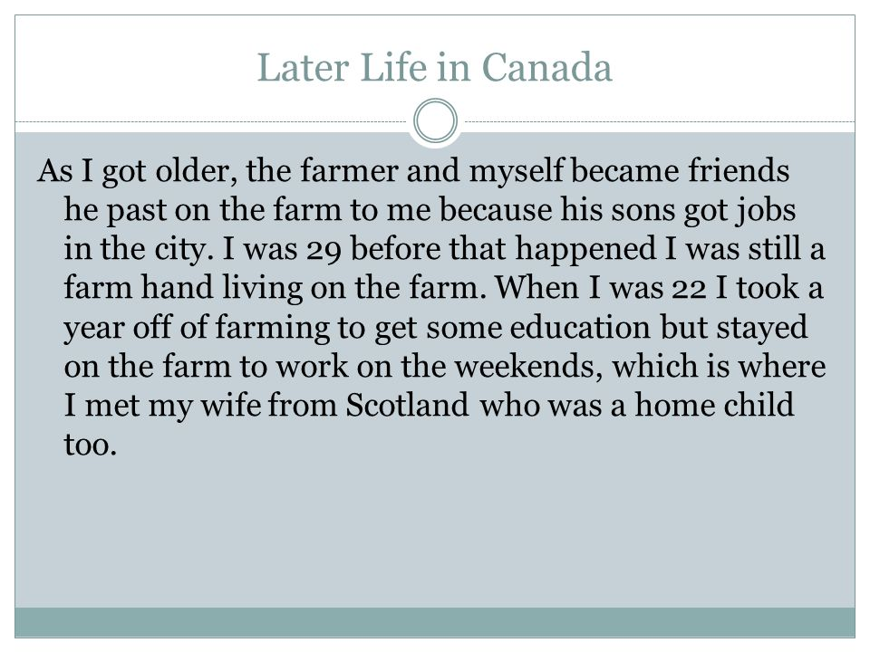 Later Life in Canada As I got older, the farmer and myself became friends he past on the farm to me because his sons got jobs in the city.