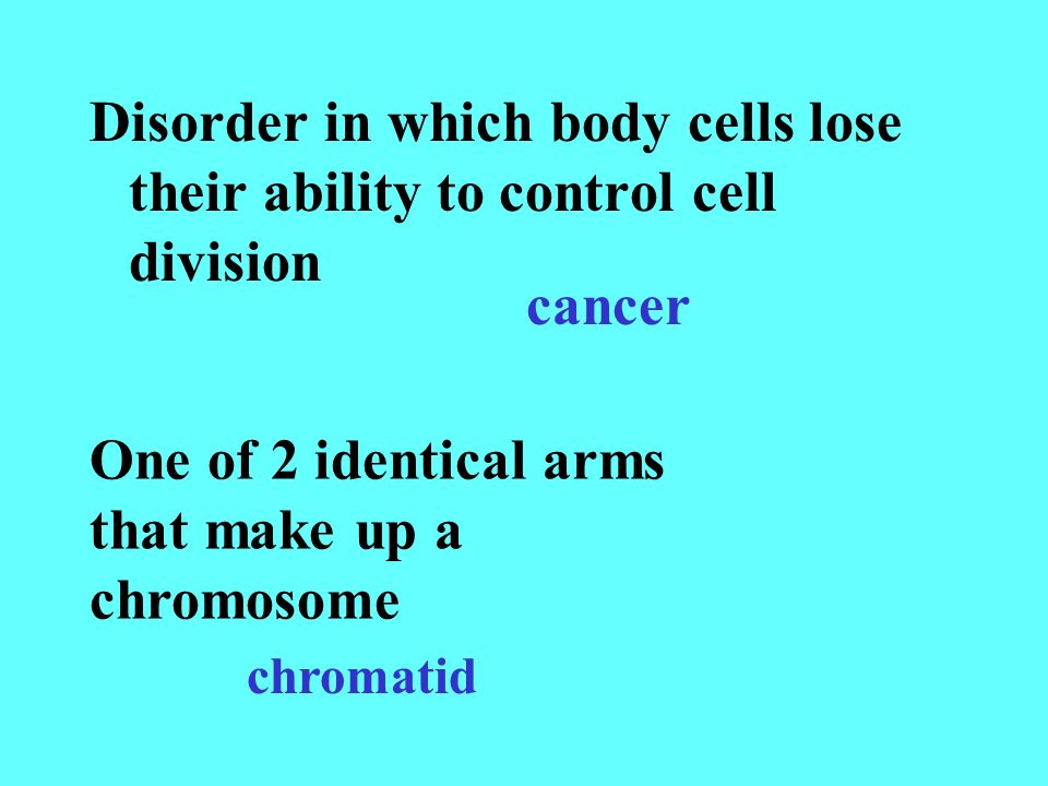 Disorder in which body cells lose their ability to control cell division cancer One of 2 identical arms that make up a chromosome chromatid