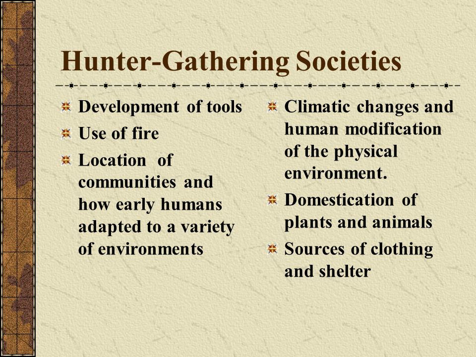 Hunter-Gathering Societies Development of tools Use of fire Location of communities and how early humans adapted to a variety of environments Climatic changes and human modification of the physical environment.