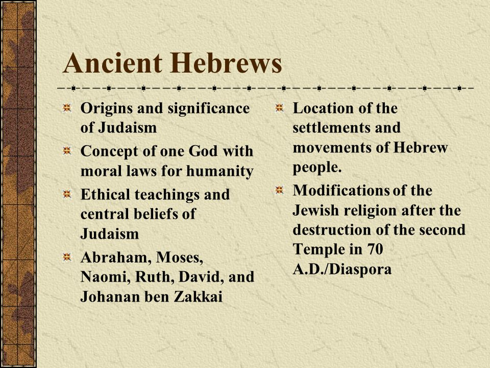 Ancient Hebrews Origins and significance of Judaism Concept of one God with moral laws for humanity Ethical teachings and central beliefs of Judaism Abraham, Moses, Naomi, Ruth, David, and Johanan ben Zakkai Location of the settlements and movements of Hebrew people.