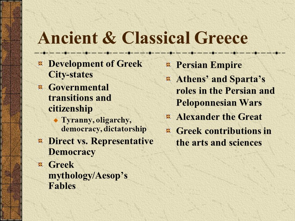 Ancient & Classical Greece Development of Greek City-states Governmental transitions and citizenship Tyranny, oligarchy, democracy, dictatorship Direct vs.
