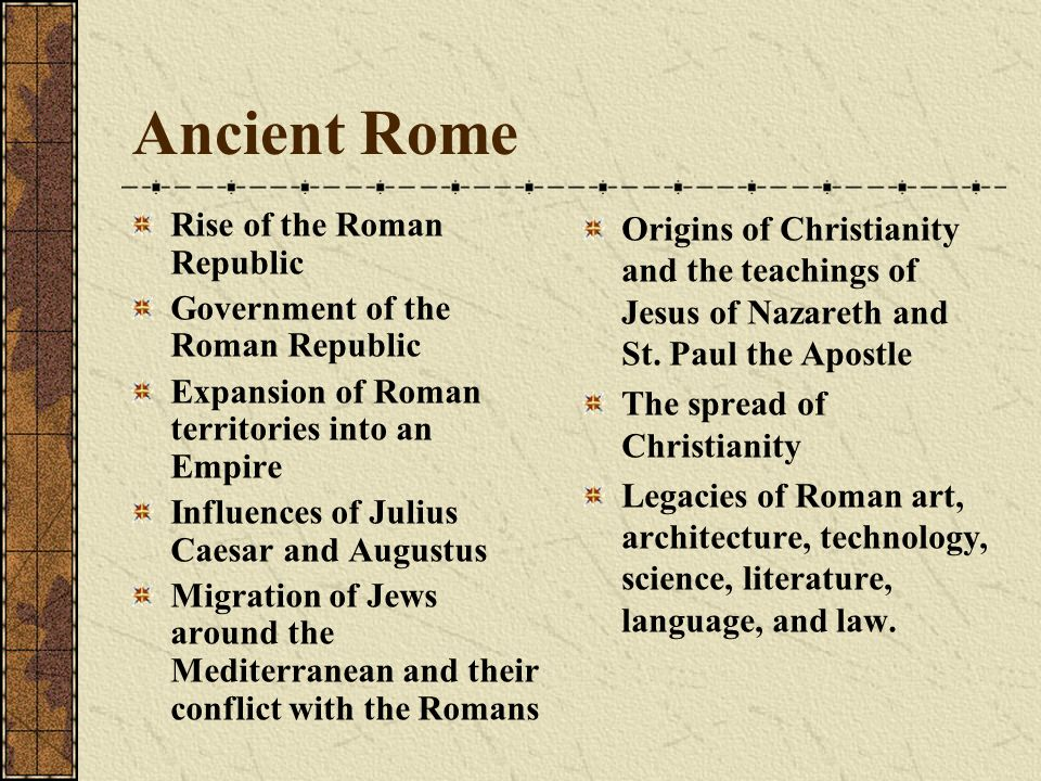Ancient Rome Rise of the Roman Republic Government of the Roman Republic Expansion of Roman territories into an Empire Influences of Julius Caesar and Augustus Migration of Jews around the Mediterranean and their conflict with the Romans Origins of Christianity and the teachings of Jesus of Nazareth and St.