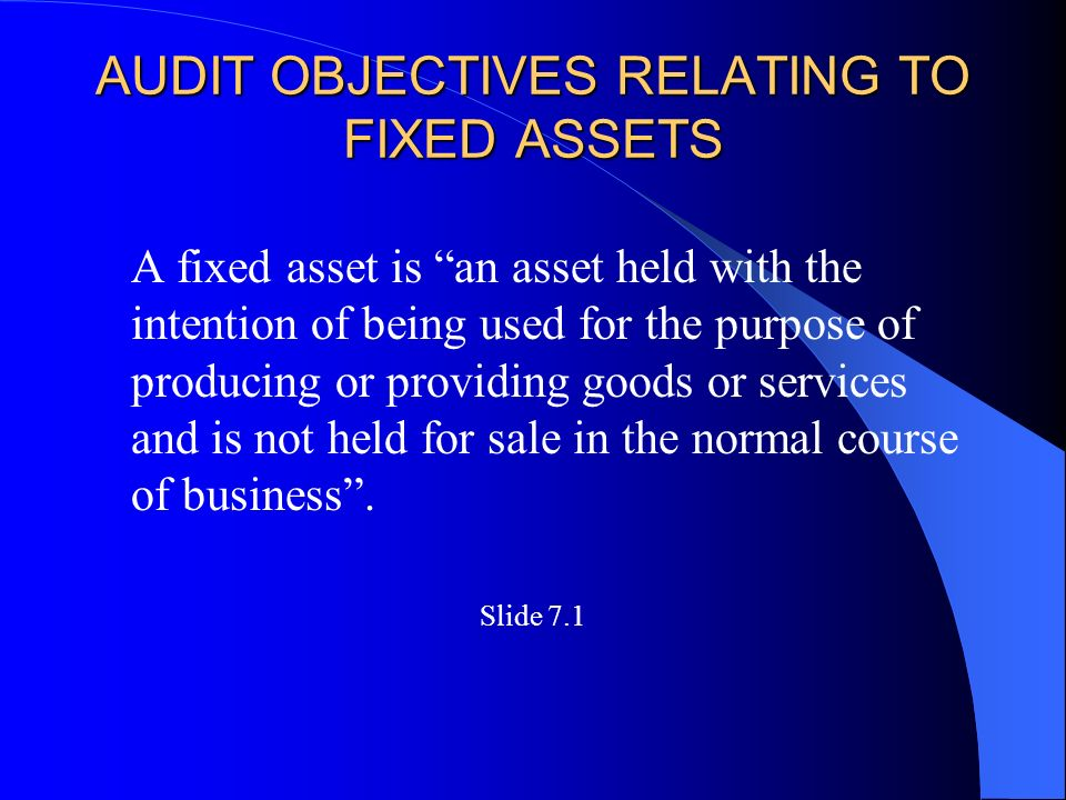 AUDIT OBJECTIVES RELATING TO FIXED ASSETS A fixed asset is an asset held with the intention of being used for the purpose of producing or providing goods or services and is not held for sale in the normal course of business .