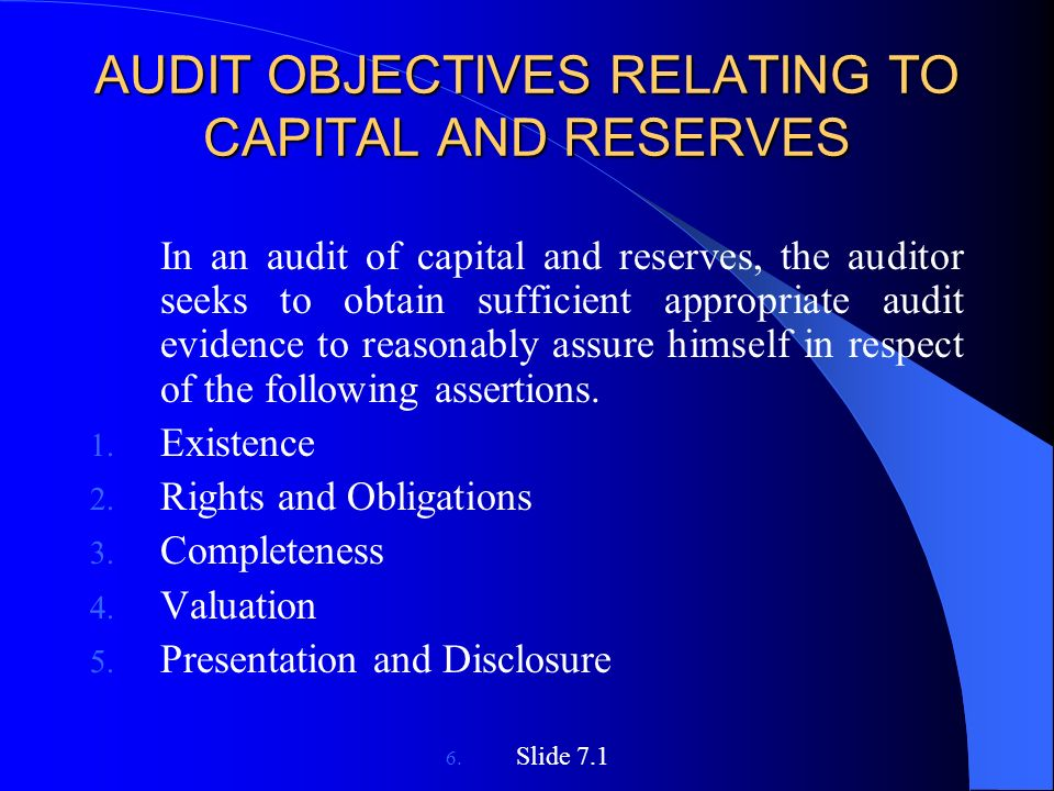 AUDIT OBJECTIVES RELATING TO CAPITAL AND RESERVES In an audit of capital and reserves, the auditor seeks to obtain sufficient appropriate audit evidence to reasonably assure himself in respect of the following assertions.