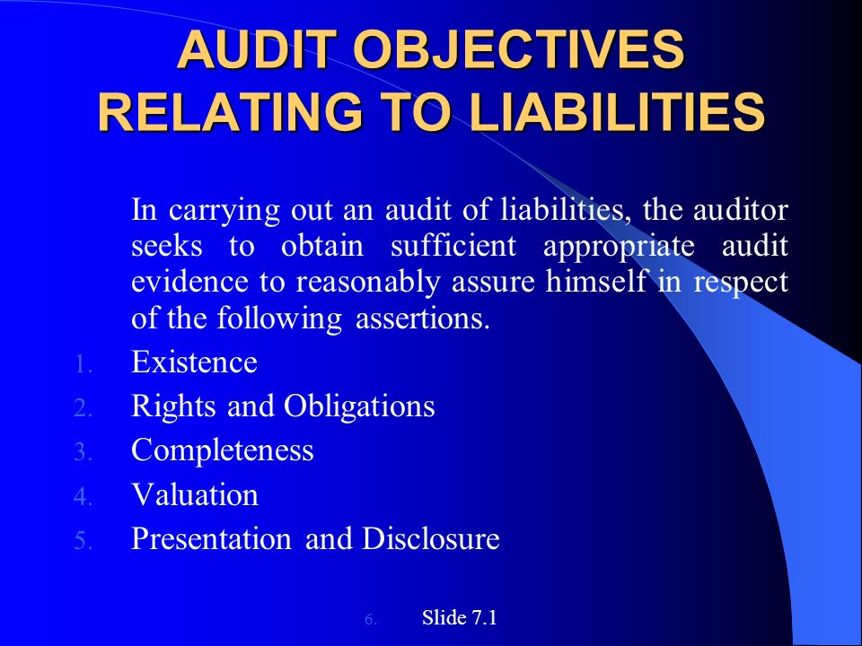 AUDIT OBJECTIVES RELATING TO LIABILITIES In carrying out an audit of liabilities, the auditor seeks to obtain sufficient appropriate audit evidence to reasonably assure himself in respect of the following assertions.