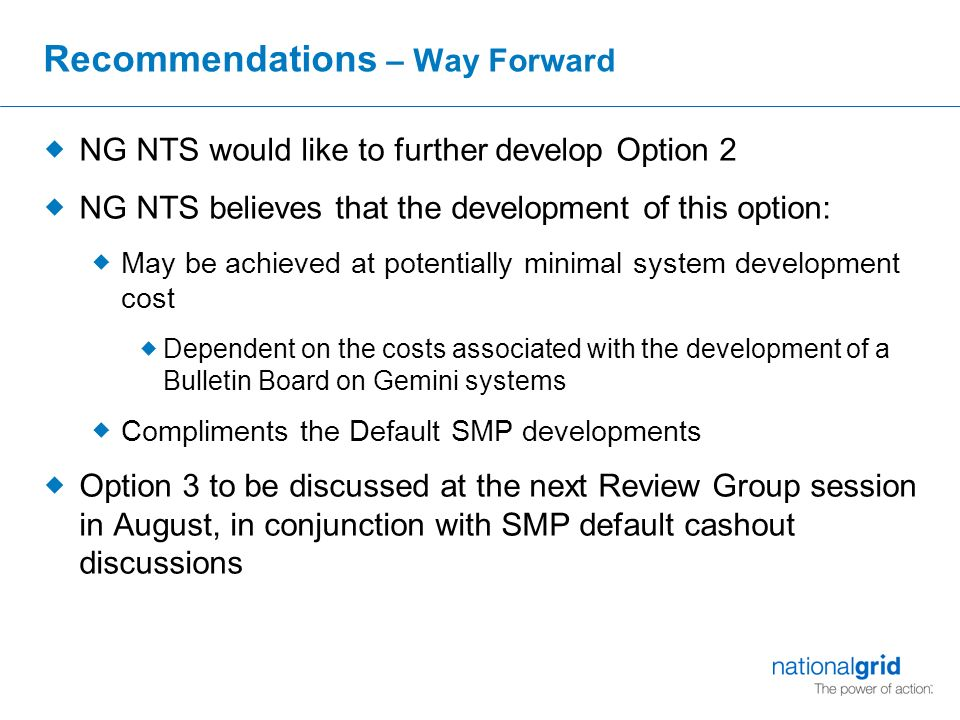Recommendations – Way Forward  NG NTS would like to further develop Option 2  NG NTS believes that the development of this option:  May be achieved at potentially minimal system development cost  Dependent on the costs associated with the development of a Bulletin Board on Gemini systems  Compliments the Default SMP developments  Option 3 to be discussed at the next Review Group session in August, in conjunction with SMP default cashout discussions
