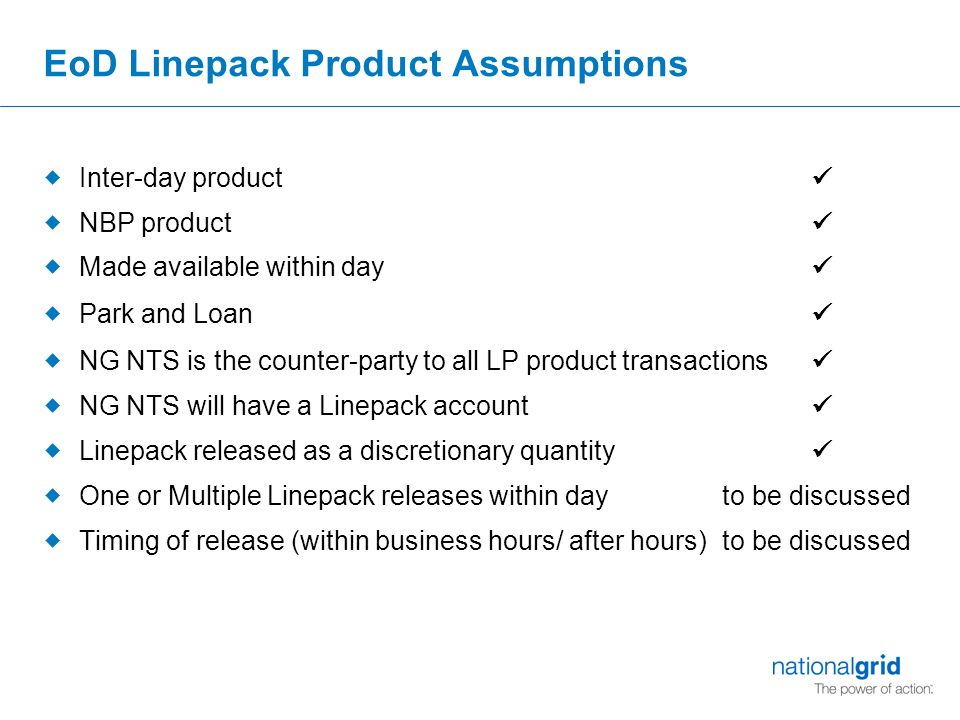 EoD Linepack Product Assumptions  Inter-day product  NBP product  Made available within day  Park and Loan  NG NTS is the counter-party to all LP product transactions  NG NTS will have a Linepack account  Linepack released as a discretionary quantity  One or Multiple Linepack releases within day to be discussed  Timing of release (within business hours/ after hours) to be discussed