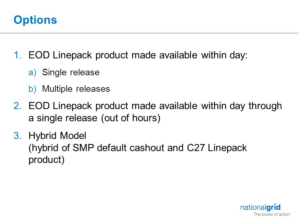 Options 1.EOD Linepack product made available within day: a)Single release b)Multiple releases 2.EOD Linepack product made available within day through a single release (out of hours) 3.Hybrid Model (hybrid of SMP default cashout and C27 Linepack product)