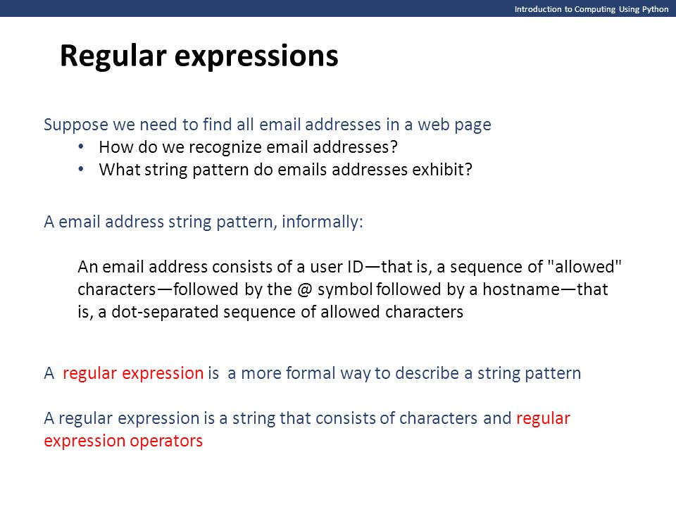 Introduction to Computing Using Python Regular expressions Suppose we need to find all  addresses in a web page How do we recognize  addresses.