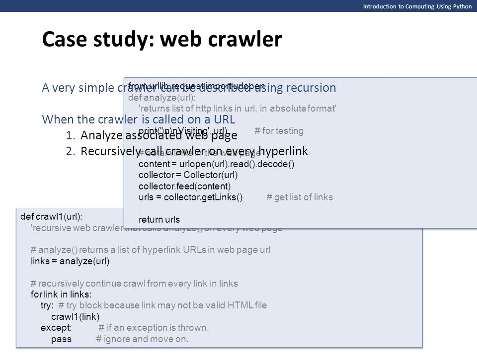 Introduction to Computing Using Python Case study: web crawler def crawl1(url): recursive web crawler that calls analyze() on every web page # analyze() returns a list of hyperlink URLs in web page url links = analyze(url) # recursively continue crawl from every link in links for link in links: try: # try block because link may not be valid HTML file crawl1(link) except: # if an exception is thrown, pass # ignore and move on.