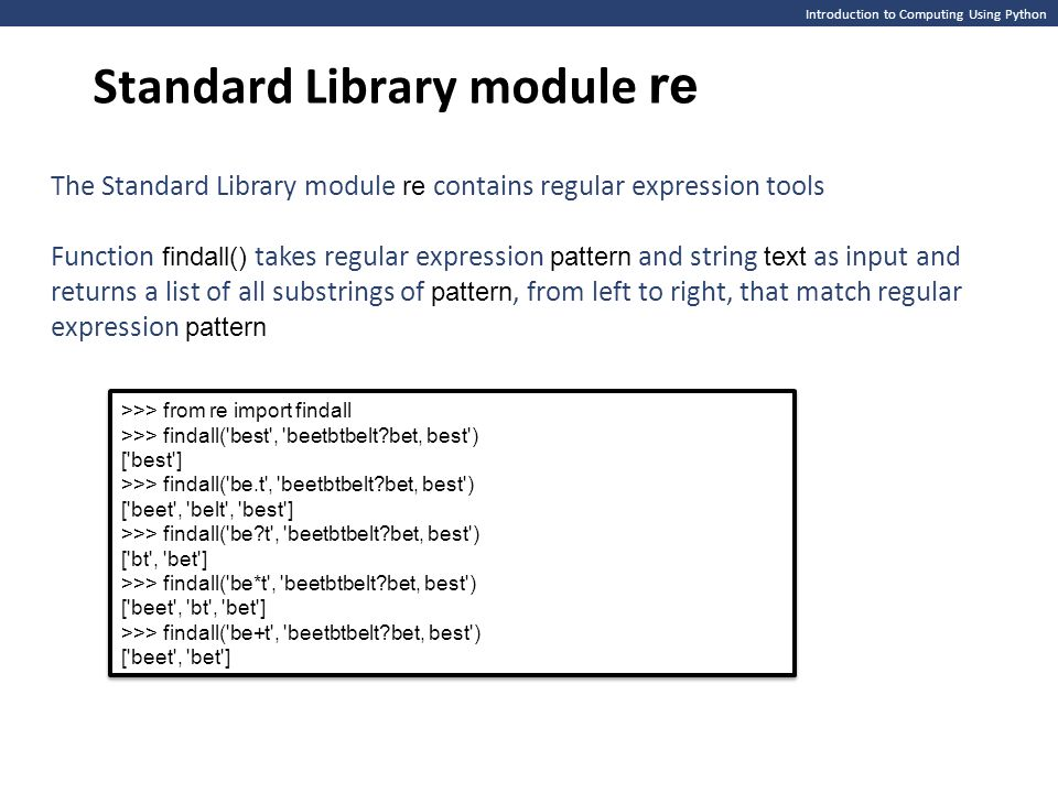 Introduction to Computing Using Python Standard Library module re The Standard Library module re contains regular expression tools Function findall() takes regular expression pattern and string text as input and returns a list of all substrings of pattern, from left to right, that match regular expression pattern >>> from re import findall >>> findall( best , beetbtbelt bet, best ) [ best ] >>> findall( be.t , beetbtbelt bet, best ) [ beet , belt , best ] >>> findall( be t , beetbtbelt bet, best ) [ bt , bet ] >>> findall( be*t , beetbtbelt bet, best ) [ beet , bt , bet ] >>> findall( be+t , beetbtbelt bet, best ) [ beet , bet ] >>> from re import findall >>> findall( best , beetbtbelt bet, best ) [ best ] >>> findall( be.t , beetbtbelt bet, best ) [ beet , belt , best ] >>> findall( be t , beetbtbelt bet, best ) [ bt , bet ] >>> findall( be*t , beetbtbelt bet, best ) [ beet , bt , bet ] >>> findall( be+t , beetbtbelt bet, best ) [ beet , bet ]