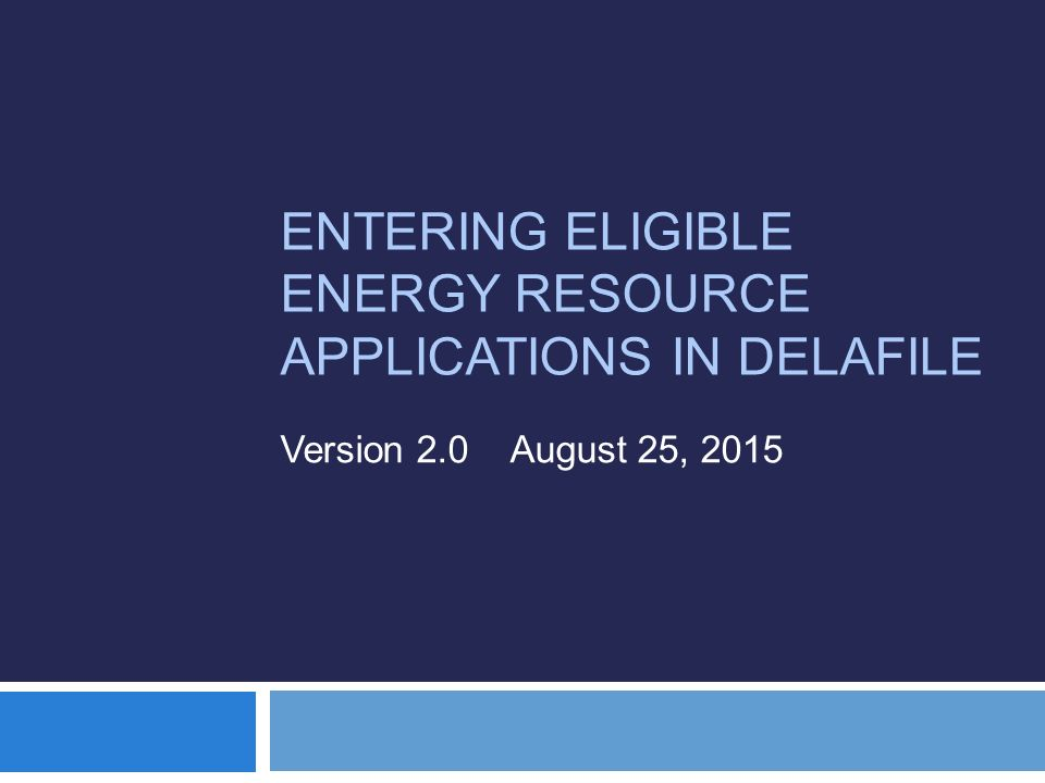 ENTERING ELIGIBLE ENERGY RESOURCE APPLICATIONS IN DELAFILE Version 2.0 August 25, 2015