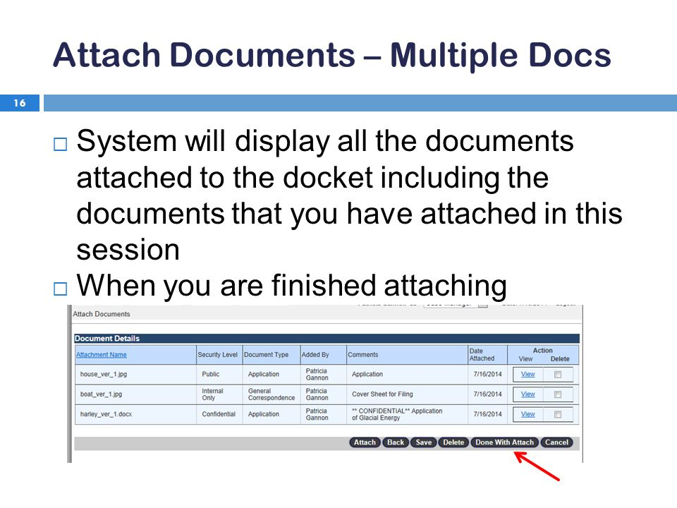 Attach Documents – Multiple Docs 16  System will display all the documents attached to the docket including the documents that you have attached in this session  When you are finished attaching documents, click Done With Attach