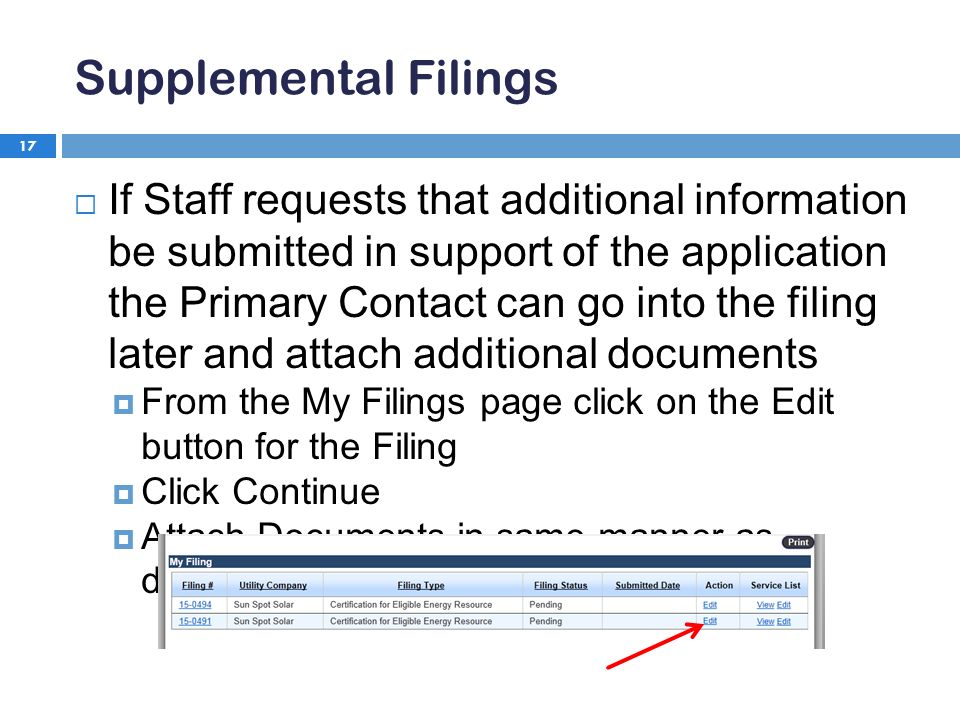 Supplemental Filings 17  If Staff requests that additional information be submitted in support of the application the Primary Contact can go into the filing later and attach additional documents  From the My Filings page click on the Edit button for the Filing  Click Continue  Attach Documents in same manner as described on slides 14-16