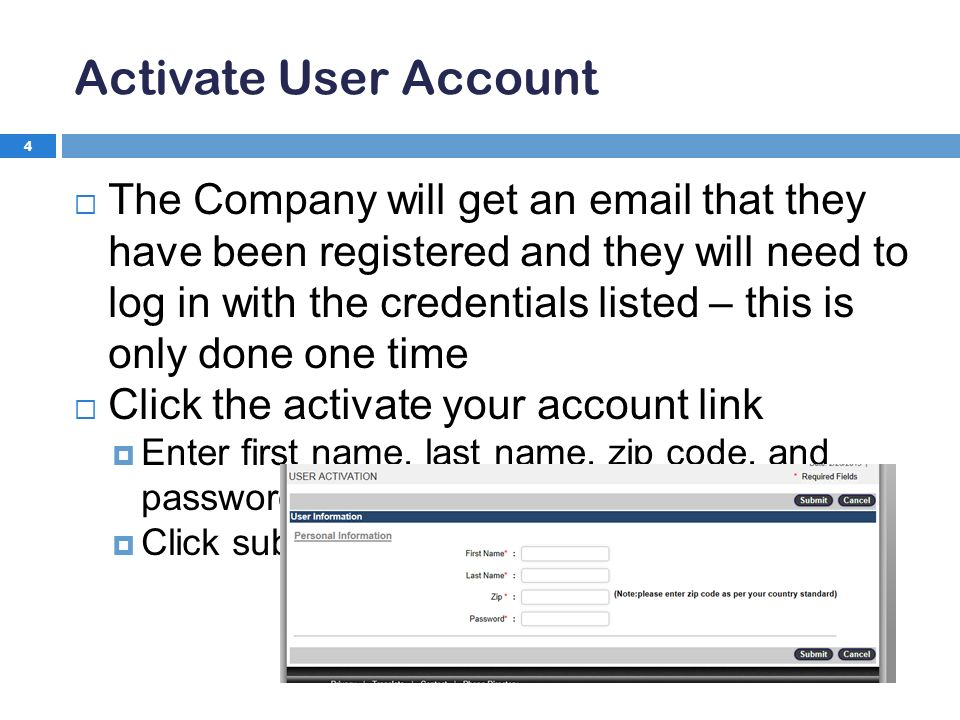 Activate User Account 4  The Company will get an  that they have been registered and they will need to log in with the credentials listed – this is only done one time  Click the activate your account link  Enter first name, last name, zip code, and password provided  Click submit
