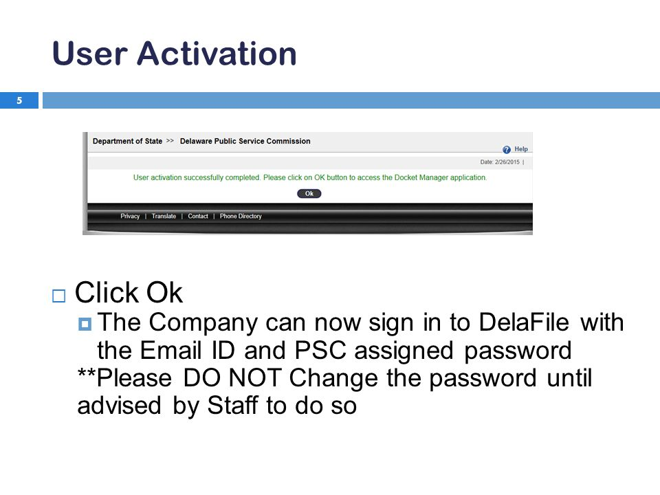 User Activation 5  Click Ok  The Company can now sign in to DelaFile with the  ID and PSC assigned password **Please DO NOT Change the password until advised by Staff to do so