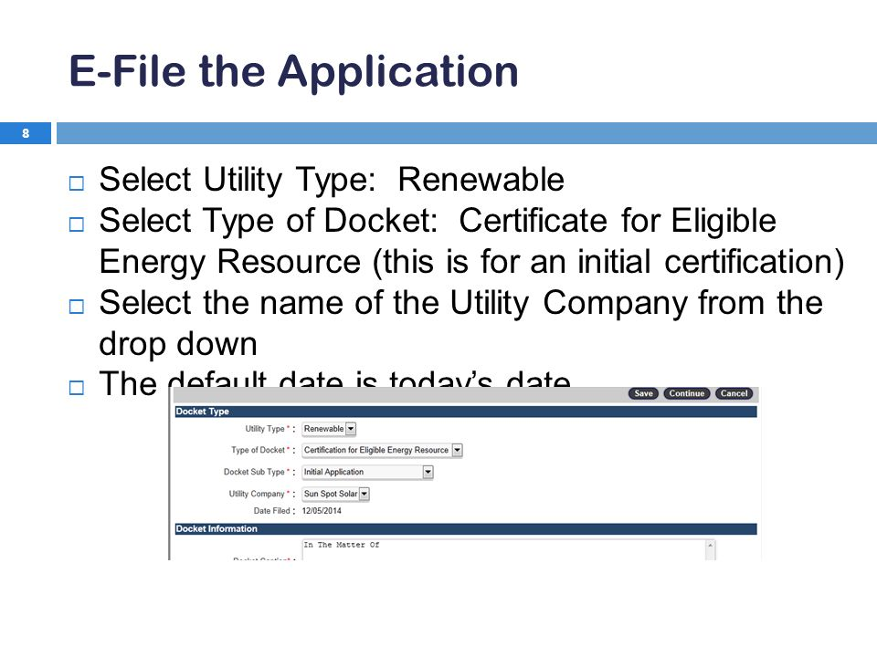 E-File the Application 8  Select Utility Type: Renewable  Select Type of Docket: Certificate for Eligible Energy Resource (this is for an initial certification)  Select the name of the Utility Company from the drop down  The default date is today's date