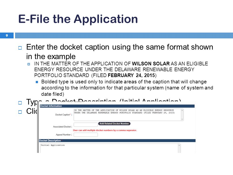 E-File the Application 9  Enter the docket caption using the same format shown in the example  IN THE MATTER OF THE APPLICATION OF WILSON SOLAR AS AN ELIGIBLE ENERGY RESOURCE UNDER THE DELAWARE RENEWABLE ENERGY PORTFOLIO STANDARD (FILED FEBRUARY 24, 2015) Bolded type is used only to indicate areas of the caption that will change according to the information for that particular system (name of system and date filed)  Type a Docket Description (Initial Application)  Click Continue button at the bottom of the screen