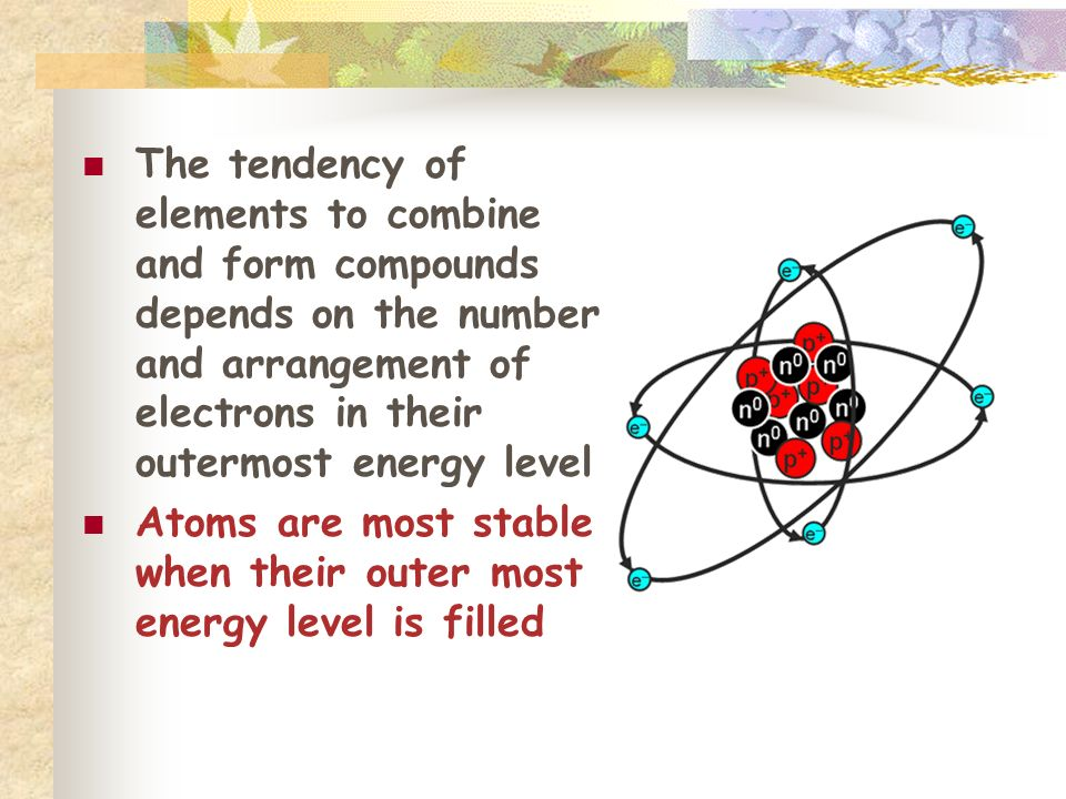 The tendency of elements to combine and form compounds depends on the number and arrangement of electrons in their outermost energy level Atoms are most stable when their outer most energy level is filled