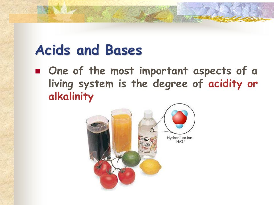 Acids and Bases One of the most important aspects of a living system is the degree of acidity or alkalinity