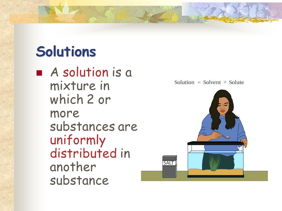 Solutions A solution is a mixture in which 2 or more substances are uniformly distributed in another substance