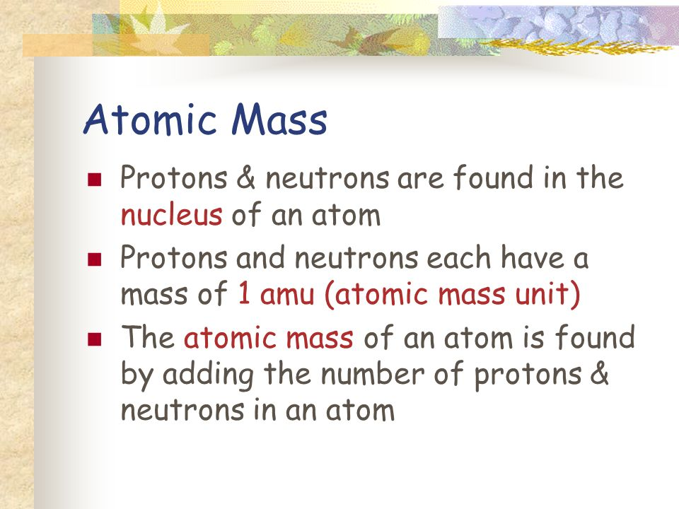 Atomic Mass Protons & neutrons are found in the nucleus of an atom Protons and neutrons each have a mass of 1 amu (atomic mass unit) The atomic mass of an atom is found by adding the number of protons & neutrons in an atom