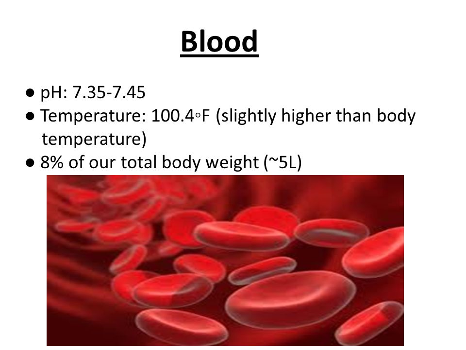 Blood ● pH: ● Temperature: 100.4◦F (slightly higher than body temperature) ● 8% of our total body weight (~5L)