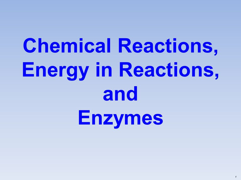 Chemical Reactions, Energy in Reactions, and Enzymes f