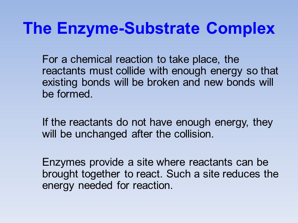 The Enzyme-Substrate Complex For a chemical reaction to take place, the reactants must collide with enough energy so that existing bonds will be broken and new bonds will be formed.