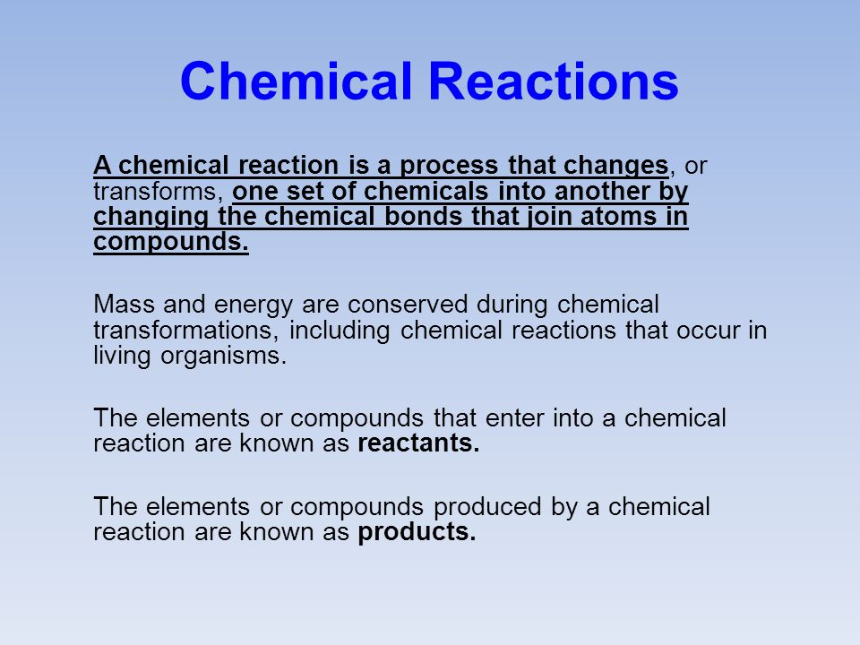 Chemical Reactions A chemical reaction is a process that changes, or transforms, one set of chemicals into another by changing the chemical bonds that join atoms in compounds.