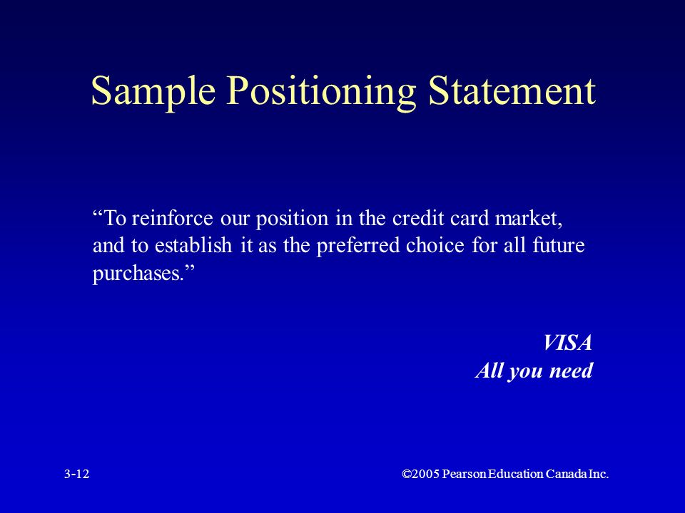 ©2005 Pearson Education Canada Inc.3-12 Sample Positioning Statement To reinforce our position in the credit card market, and to establish it as the preferred choice for all future purchases. VISA All you need