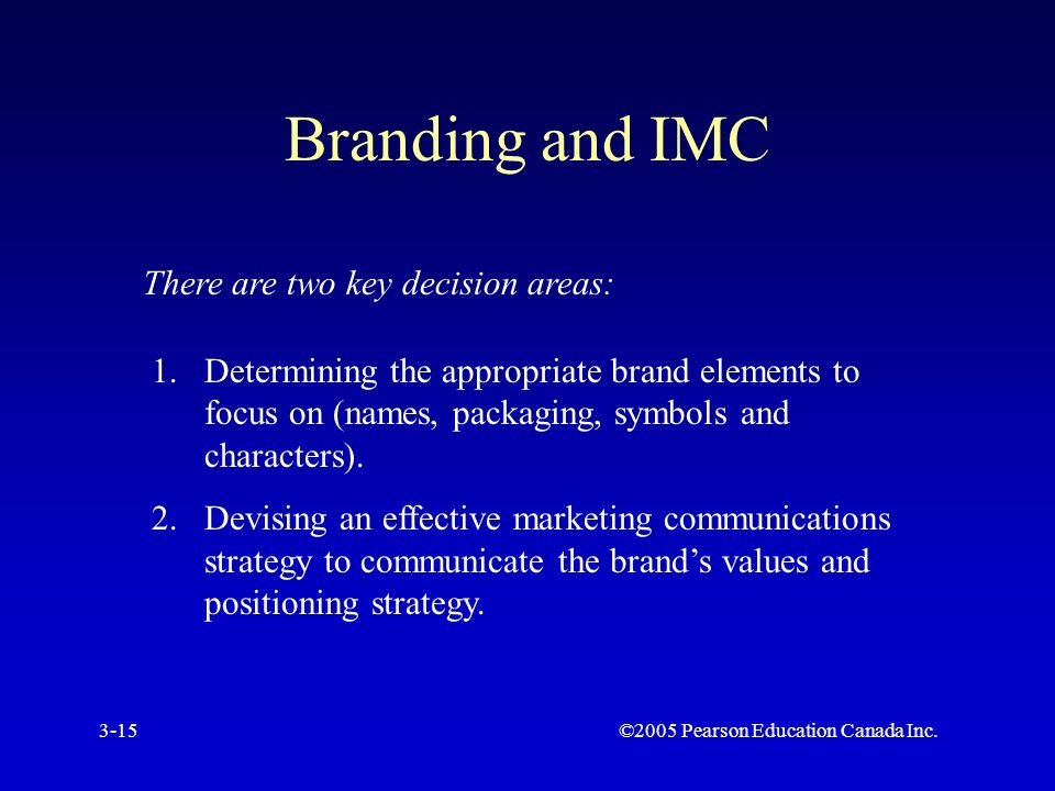 ©2005 Pearson Education Canada Inc.3-15 Branding and IMC There are two key decision areas: 1.Determining the appropriate brand elements to focus on (names, packaging, symbols and characters).