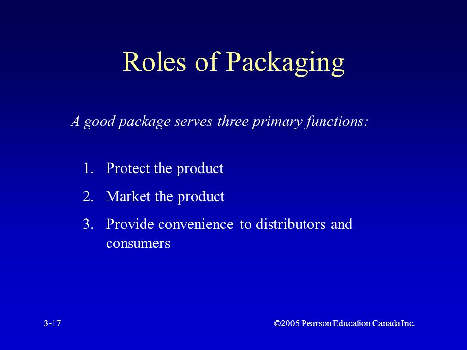 ©2005 Pearson Education Canada Inc.3-17 Roles of Packaging A good package serves three primary functions: 1.Protect the product 2.Market the product 3.Provide convenience to distributors and consumers