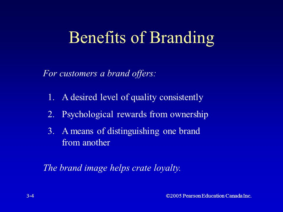 ©2005 Pearson Education Canada Inc.3-4 Benefits of Branding For customers a brand offers: 1.A desired level of quality consistently 2.Psychological rewards from ownership 3.A means of distinguishing one brand from another The brand image helps crate loyalty.