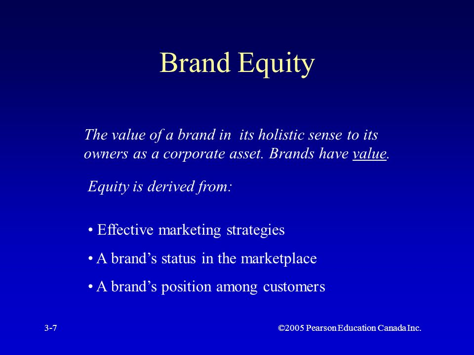 ©2005 Pearson Education Canada Inc.3-7 Brand Equity The value of a brand in its holistic sense to its owners as a corporate asset.