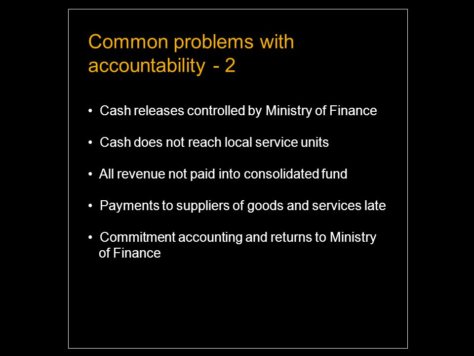 Common problems with accountability - 2 Cash releases controlled by Ministry of Finance Cash does not reach local service units All revenue not paid into consolidated fund Payments to suppliers of goods and services late Commitment accounting and returns to Ministry of Finance