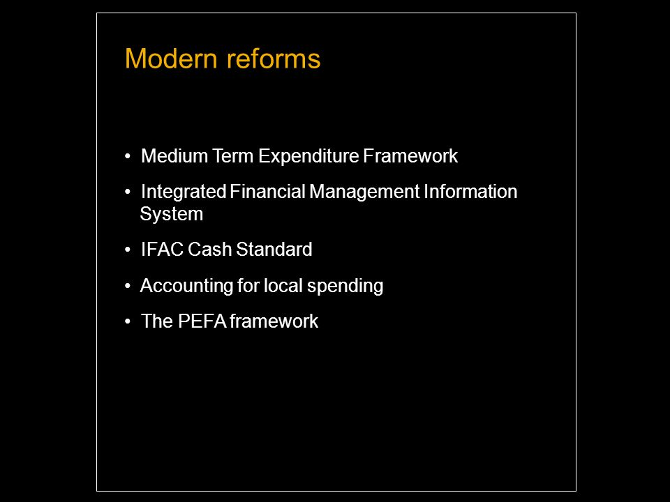 Modern reforms Medium Term Expenditure Framework Integrated Financial Management Information System IFAC Cash Standard Accounting for local spending The PEFA framework