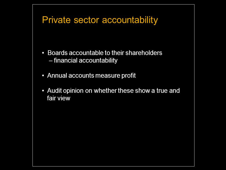 Private sector accountability Boards accountable to their shareholders – financial accountability Annual accounts measure profit Audit opinion on whether these show a true and fair view
