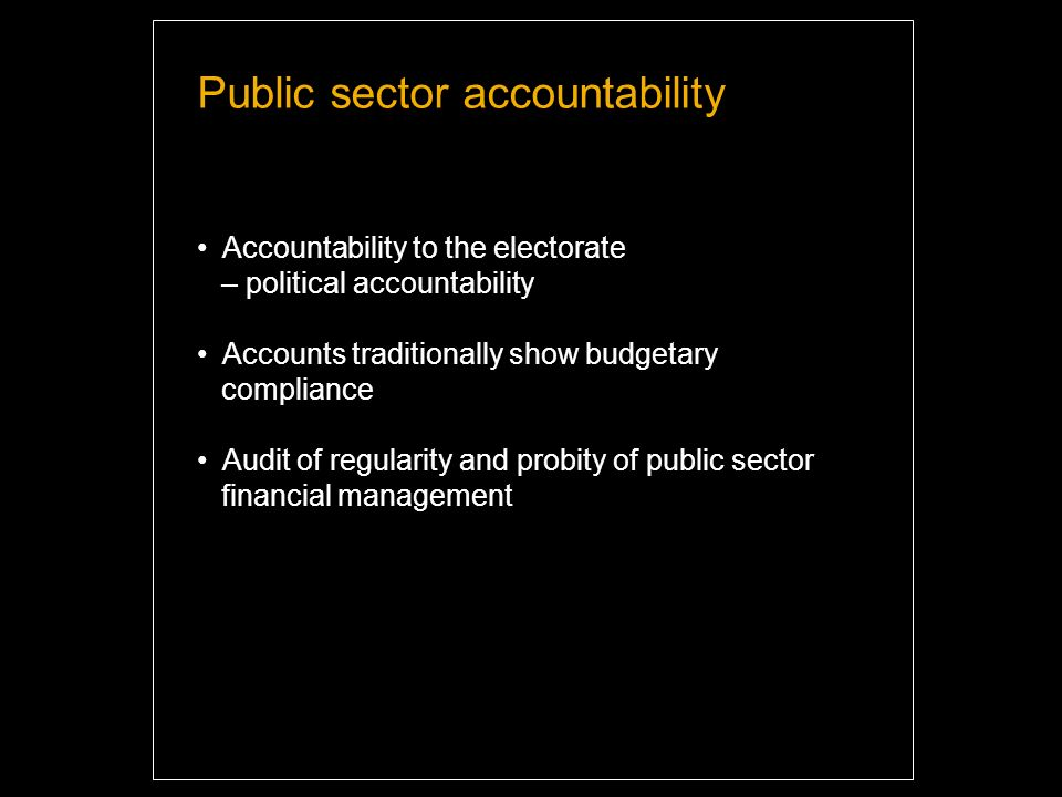 Public sector accountability Accountability to the electorate – political accountability Accounts traditionally show budgetary compliance Audit of regularity and probity of public sector financial management