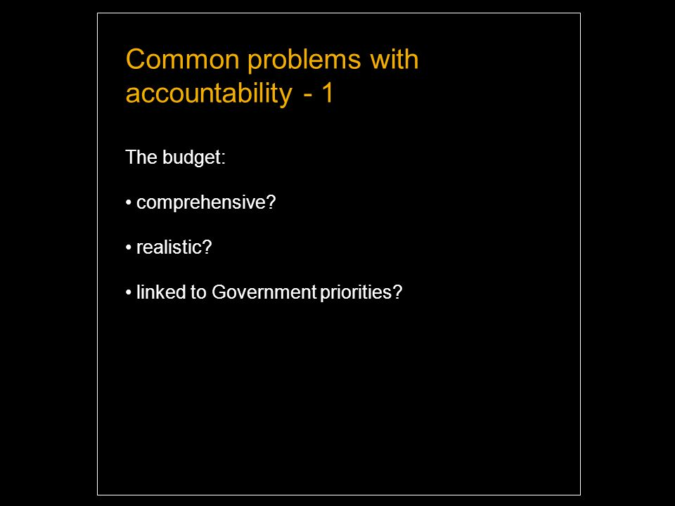 Common problems with accountability - 1 The budget: comprehensive.