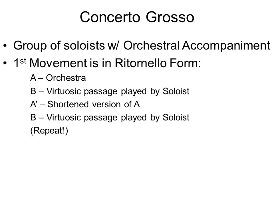 Concerto Grosso Group of soloists w/ Orchestral Accompaniment 1 st Movement is in Ritornello Form: A – Orchestra B – Virtuosic passage played by Soloist A' – Shortened version of A B – Virtuosic passage played by Soloist (Repeat!)